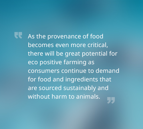 As the provenance of food becomes even more critical, there will be great potential for eco positive farming as consumers continue to demand for food and ingredients that are sourced sustainably and without harm to animals.