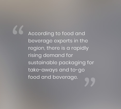 According to food and beverage experts in the region, there is a rapidly rising demand for sustainable packaging for take-aways and to-go food and beverage.