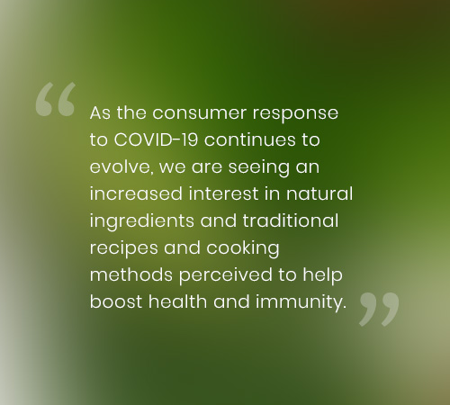 As the consumer response to COVID-19 continues to evolve, we are seeing an increased interest in natural ingredients and traditional recipes and cooking methods perceived to help boost health and immunity.