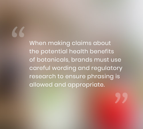 When making claims about the potential health benefits of botanicals, brands must use careful wording and regulatory research to ensure phrasing is allowed and appropriate.