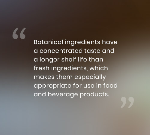 Botanical ingredients have a concentrated taste and a longer shelf life than fresh ingredients, which makes them especially appropriate for use in food and beverage products.