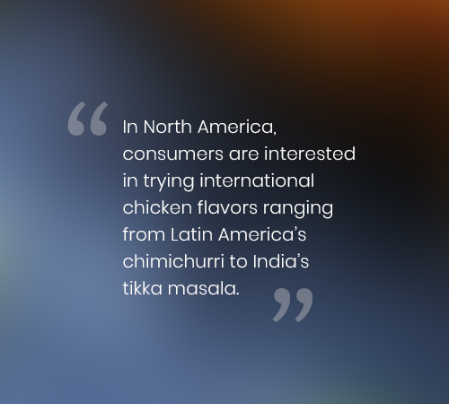 In North America, consumers are interested in trying international chicken flavors ranging from Latin America's chimichurri to India's tikka masala.