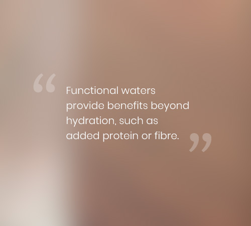 Functional waters provide benefits beyond hydration, such as added protein or fibre.