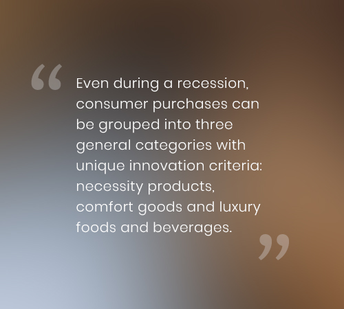 Even during a recession, consumer purchases can be grouped into three general categories with unique innovation criteria: necessity products, comfort goods and luxury foods and beverages.