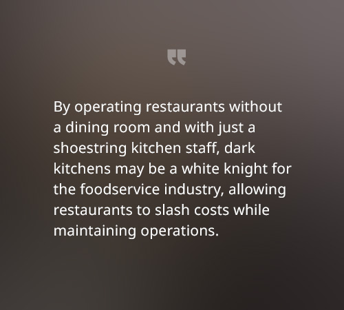 By operating restaurants without a dining room and with just a shoestring kitchen staff, dark kitchens may be a white knight for the foodservice industry, allowing restaurants to slash costs while maintaining operations.