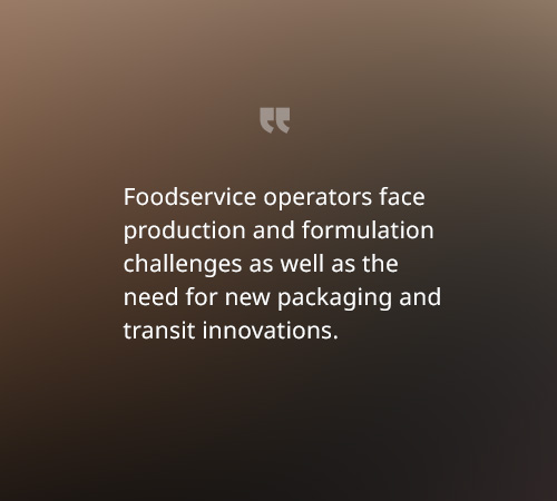Foodservice operators face production and formulation challenges as well as the need for new packaging and transit innovations.