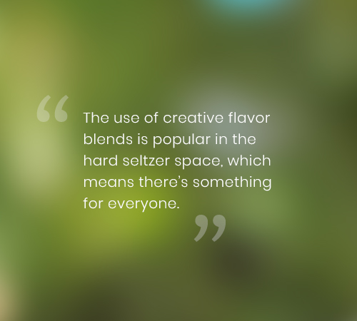 The use of creative flavor blends is popular in the hard seltzer space, which means there's something for everyone.