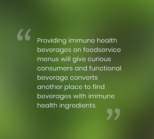 Providing immune health beverages on foodservice menus will give curious consumers and functional beverage converts another place to find beverages with immune health ingredients.