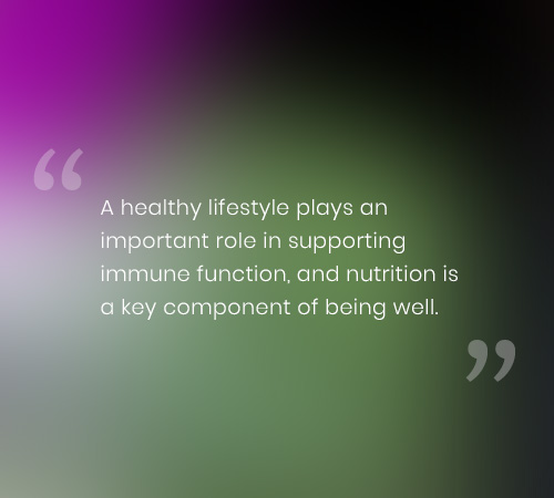 A healthy lifestyle plays an important role in supporting immune function, and nutrition is a key component of being well