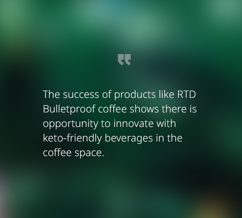 The success of products like RTD Bulletproof coffee shows there is opportunity to innovate with keto-friendly beverages in the coffee space.