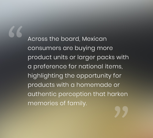 Across the board, Mexican consumers are buying more product units or larger packs with a preference for national items, highlighting the opportunity for products with a homemade or authentic perception that harken memories of family.