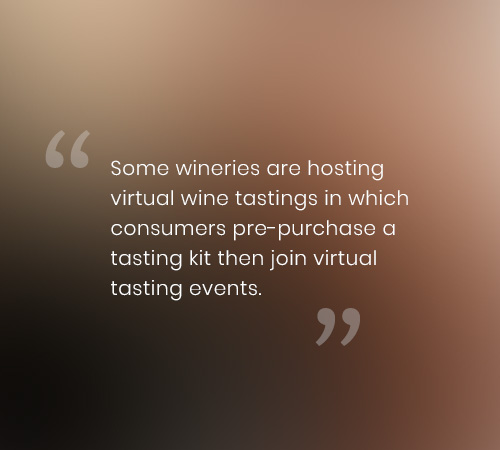 Some wineries are hosting virtual wine tastings in which consumers pre-purchase a tasting kit then join virtual tasting events.