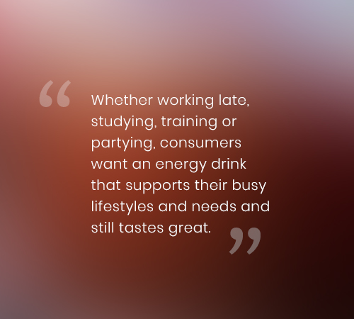 Whether working late, studying, training or partying, consumers want an energy drink that supports their busy lifestyles and needs and still tastes great